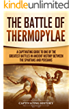 The Battle of Thermopylae: A Captivating Guide to One of the Greatest Battles in Ancient History Between the Spartans and Persians