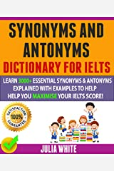 Synonyms And Antonyms Dictionary For Ielts: Learn 3000+ Essential Synonyms & Antonyms Explained With Examples To Help You Maximise Your IELTS Score! Kindle Edition