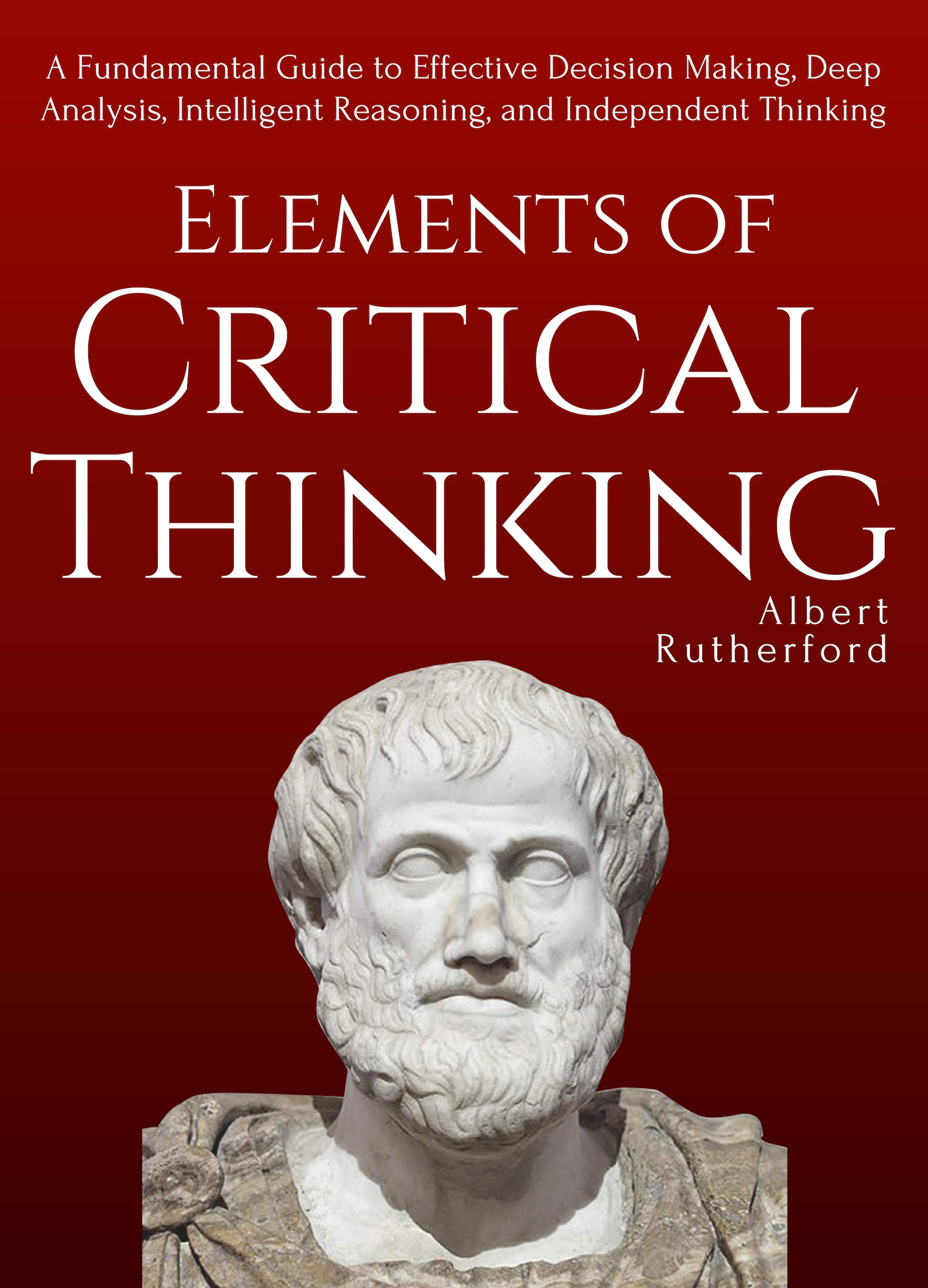 Elements of Critical Thinking: A Fundamental Guide to Effective Decision Making, Deep Analysis, Intelligent Reasoning, and Independent Thinking
