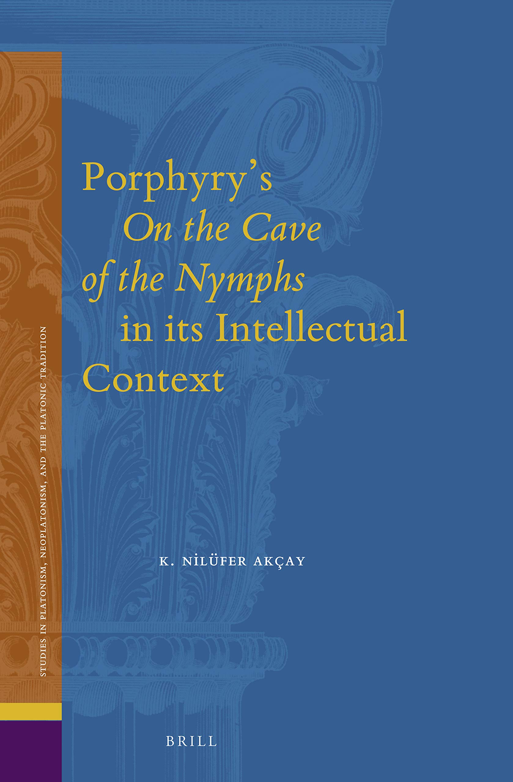 Porphyry's on the Cave of the Nymphs in Its Intellectual Context (Studies in Platonism, Neoplatonism, and the Platonic Tradition) by Brill Academic Pub
