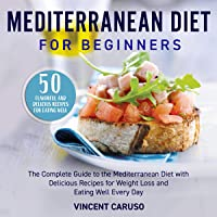 Mediterranean Diet for Beginners: The Complete Guide to the Mediterranean Diet with Delicious Recipes for Weight Loss and Eating Well Every Day