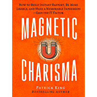 Magnetic Charisma: How to Build Instant Rapport, Be More Likable, and Make a Memorable Impression – Gain the It Factor…