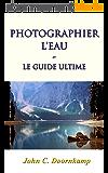 PHOTOGRAPHIER L'EAU: le guide ultime (GUIDES POPULAIRE POUR LA PHOTOGRAPHIE GRAND t. 6)