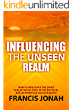 Influencing The Unseen Realm: How to Influence The Spirit Realm for Victory in The Physical Realm(Spiritual Success Books)