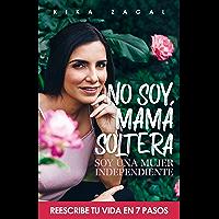 No soy mamá soltera, soy una Mujer Independiente: Reescribe tu vida en 7 pasos