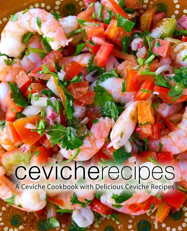 Ceviche Recipes  A Ceviche Cookbook With Delicious Ceviche Recipes  2nd Edition
