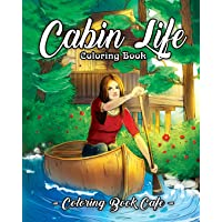 Cabin Life Coloring Book: An Adult Coloring Book Featuring Relaxing Cabin Vacation Scenes, Majestic Mountains and Beautiful Wildlife Designs
