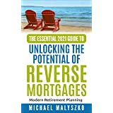 The Essential 2021 Guide to Unlocking the Potential of Reverse Mortgages: Modern Retirement Planning: Modern Retirement Plann