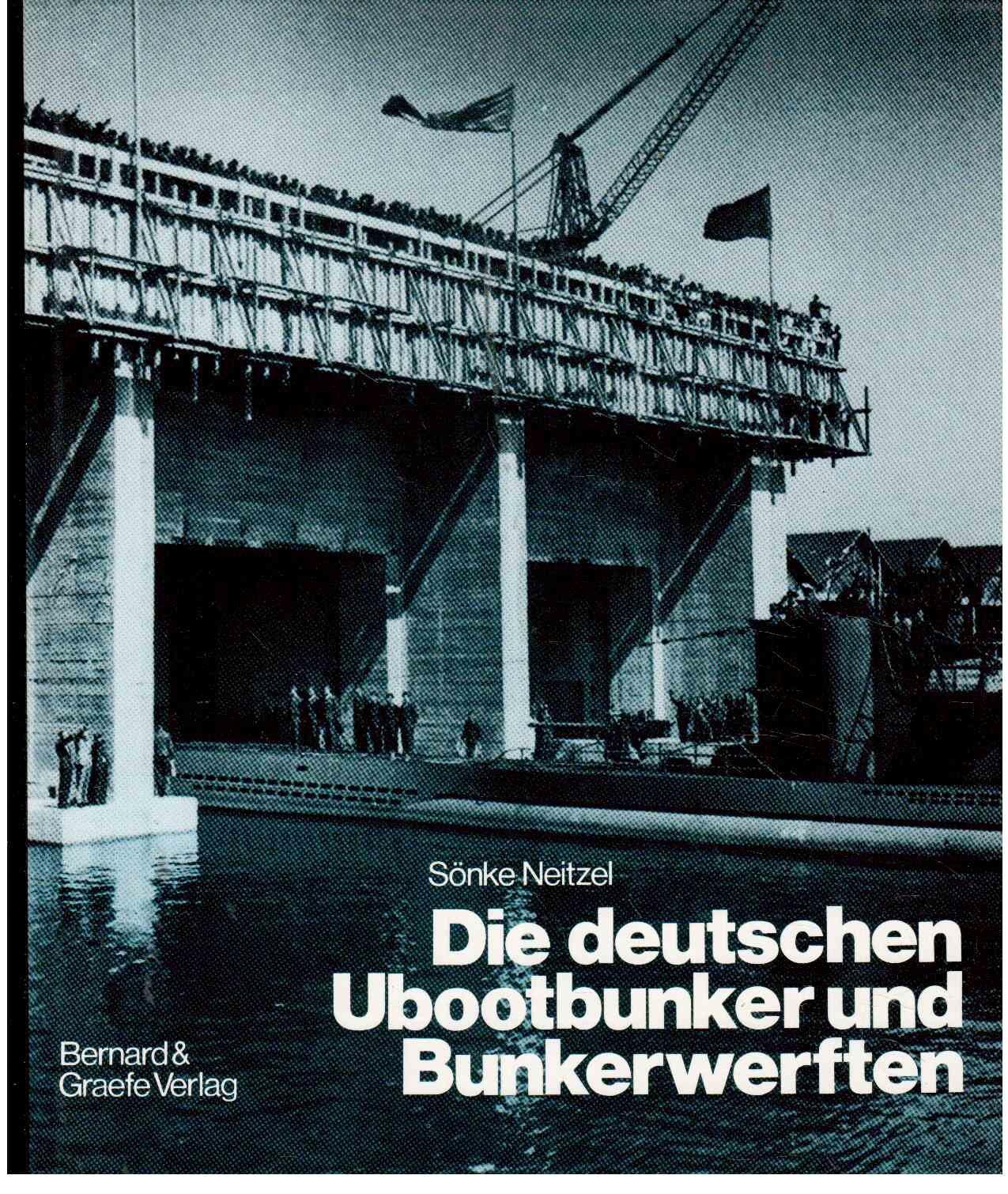 Die deutschen Ubootbunker und Bunkerwerften: Verbunkerte Ubootstützpunkte und Ubootwerften der deutschen Marine im Zweiten Weltkrieg