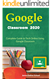 Google Classroom 2020: Complete Guide to Tech Online Using Google Classroom