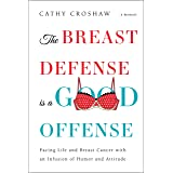 The Breast Defense is a Good Offense: Facing Life and Breast Cancer with an Infusion of Humor and Attitude