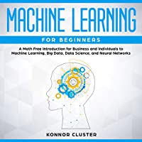 Machine Learning for Beginners: A Math Free Introduction for Business and Individuals to Machine Learning, Big Data, Data Science, and Neural Networks