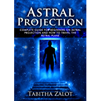 Astral Projection: The Complete Guide for Beginners on Astral Projection, and How to Travel the Astral Plane (The…