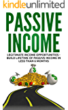 Passive Income: Legitimate Income Opportunities - Build Lifetime of Passive Income in less than 6 Months