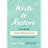 Write to Restore: A Step-By-Step Creative Writing Journal for Survivors of Sexual Trauma (Writing Therapy, Healing Power of W