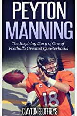 Peyton Manning: The Inspiring Story of One of Football's Greatest Quarterbacks (Football Biography Books) Kindle Edition