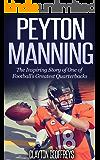 Peyton Manning: The Inspiring Story of One of Football's Greatest Quarterbacks (Football Biography Books)