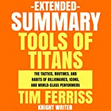 Extended Summary: Tools of Titans by Tim Ferriss: The Tactics, Routines, and Habits of Billionaires, Icons, and World-Class Performers