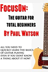 The Absolute And Utter Beginners Guide To Learning To Play Guitar (Focus On How To Play The Guitar) Kindle Edition