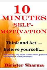 10 MINUTES SELF-MOTIVATION!: Think and Act….Believe yourself…..(Self help & self help books, motivational self help books,personal development, self improvement) Kindle Edition
