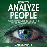 How to Analyze People: Beginner's Guide to Learn the Art of Analyzing People