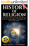 History of Religion: An Overview of the most Important People and Events in: The Worlds Religions, Mythologies, & History of the Church (Christianity, ... Buddhism, Jewish History, Hinduism Book 1)