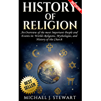 History of Religion: An Overview of the most Important People and Events in: The Worlds Religions, Mythologies, & History of the Church (Christianity, ... History, Hinduism Book 1) (English Edition)