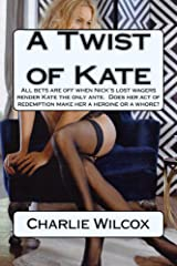 A Twist of Kate: All bets are off when Nick's lost wagers render Kate the only ante.  Does her act of redemption make her a heroine or a whore? Kindle Edition