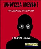 Ipnotizza adesso!: Manuale pratico di ipnosi istantanea