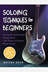 Soloing Techniques for Beginners: 11 Guitar Techniques Every Rock and Blues Guitarist Must Know With 125+ Licks You Can Play Today Kindle Edition