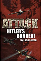 Attack Hitler's Bunker!: The RAF secret raid to bomb Hitler's Berlin Bunker that never happened – probably Kindle Edition