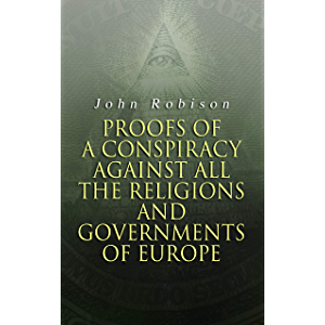 Proofs of a Conspiracy against all the Religions and Governments of Europe: Carried on in the Secret Meetings of Free…