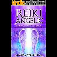 Reiki Angélico: Guia Holístico Para A Cura Através Das Mãos Com Um Contato Sobrenatural Com O Reiki E Os Anjos