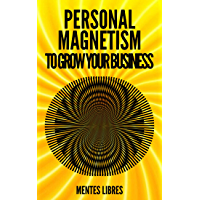 PERSONAL MAGNETISM TO GROW YOUR BUSINESS!: Techniques to attract potential customers using your interpersonal skills (English Edition)