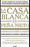 La casa blanca de Peña Nieto: La historia que cimbró un gobierno (Spanish Edition)