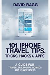101 iPhone Travel Tips, Tricks, Hacks and Apps (2019 Edition): A Guide for Travellers, Digital Nomads, and iPhone Users Kindle Edition