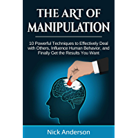 The Art of Manipulation: 10 Powerful Techniques to Effectively Deal with Others, Influence Human Behavior, and Finally Get the Results You Want (English Edition)