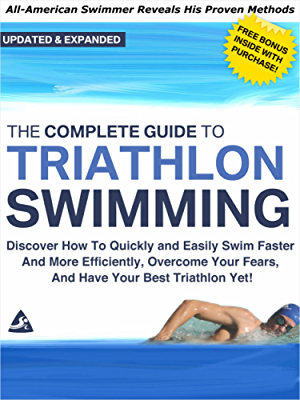 The Complete Guide to Triathlon Swimming And Training: Discover How To Quickly And Easily Swim Faster And More Efficiently; Overcome Your Fears; And Have Your Best Triathlon Yet