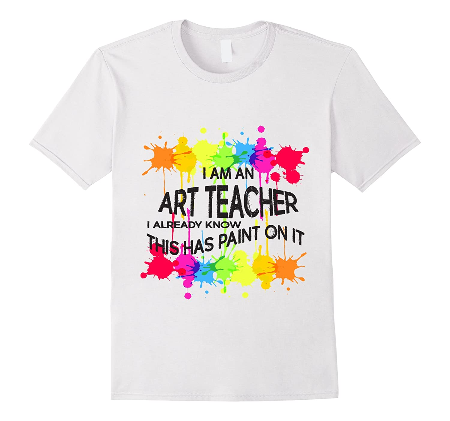 I am an ART TEACHER I know this has paint on it Tshirt Tee-TD