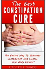 Constipation: The Best CONSTIPATION Cure - The Easiest Way To Eliminate Constipation And Cleanse Your Body Forever!: (constipation, constipation cure, constipation remedies, constipation books) Kindle Edition