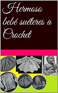 Hermoso bebé suéteres a Crochet (Spanish Edition)