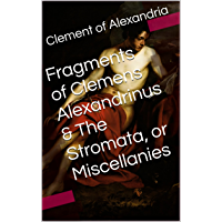 Fragments of Clemens Alexandrinus & The Stromata, or Miscellanies (Two Books With Active Table of Contents) (English…