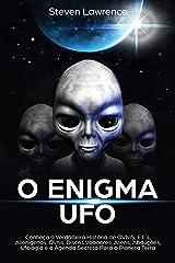 O Enigma UFO: Conheça a Verdadeira História de OVNIS, ET´s, Alienígenas, Óvnis, Discos Voadores, Aliens, Abduções, Ufologia e a Agenda Secreta Para o Planeta Terra eBook Kindle