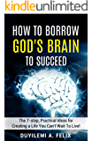 How To Borrow God's Brain To Succeed: The 7-Step, Practical Ideas For Creating A Life You Can't Wait to Live!