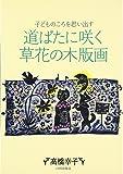 道ばたに咲く草花の木版画―子どものころを思い出す