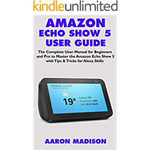 AMAZON ECHO SHOW 5 USER GUIDE: The Complete User Manual for Beginners and Pro to Master the Amazon Echo Show 5 with Tips…