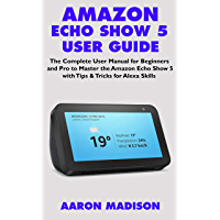 AMAZON ECHO SHOW 5 USER GUIDE: The Complete User Manual for Beginners and Pro to Master the Amazon Echo Show 5 with Tips & Tricks for Alexa Skills (Echo Device & Alexa Setup Book 1) (English Edition)