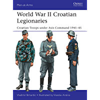 World War II Croatian Legionaries: Croatian Troops under Axis Command 1941–45 (Men-at-Arms Book 508)
