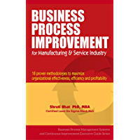 Business Process Improvement For Manufacturing And Service Industry- 18 Proven Methodologies to Maximize Organizational Effectiveness, Efficiency and Profitability ... Improvement Executive Guide Series Book 1)