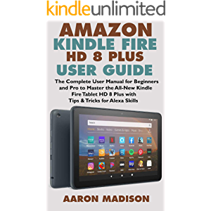 AMAZON KINDLE FIRE HD 8 PLUS USER GUIDE: The Complete User Manual for Beginners and Pro to Master the All-New Kindle…